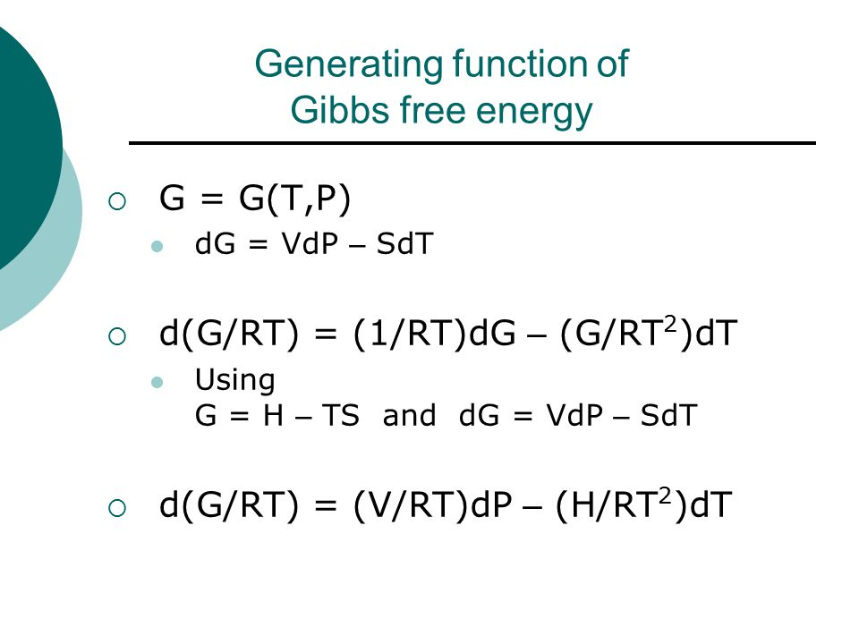 Generating function of Gibbs free energy  G = G(T,P) dG = VdP – SdT  d(G/RT) = (1/RT)dG – (G/RT 2 )dT Using G = H – TS and dG = VdP – SdT  d(G/RT) = (V/RT)dP – (H/RT 2 )dT