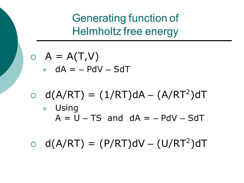 Generating function of Helmholtz free energy  A = A(T,V) dA = – PdV – SdT  d(A/RT) = (1/RT)dA – (A/RT 2 )dT Using A = U – TS and dA = – PdV – SdT  d(A/RT) = (P/RT)dV – (U/RT 2 )dT