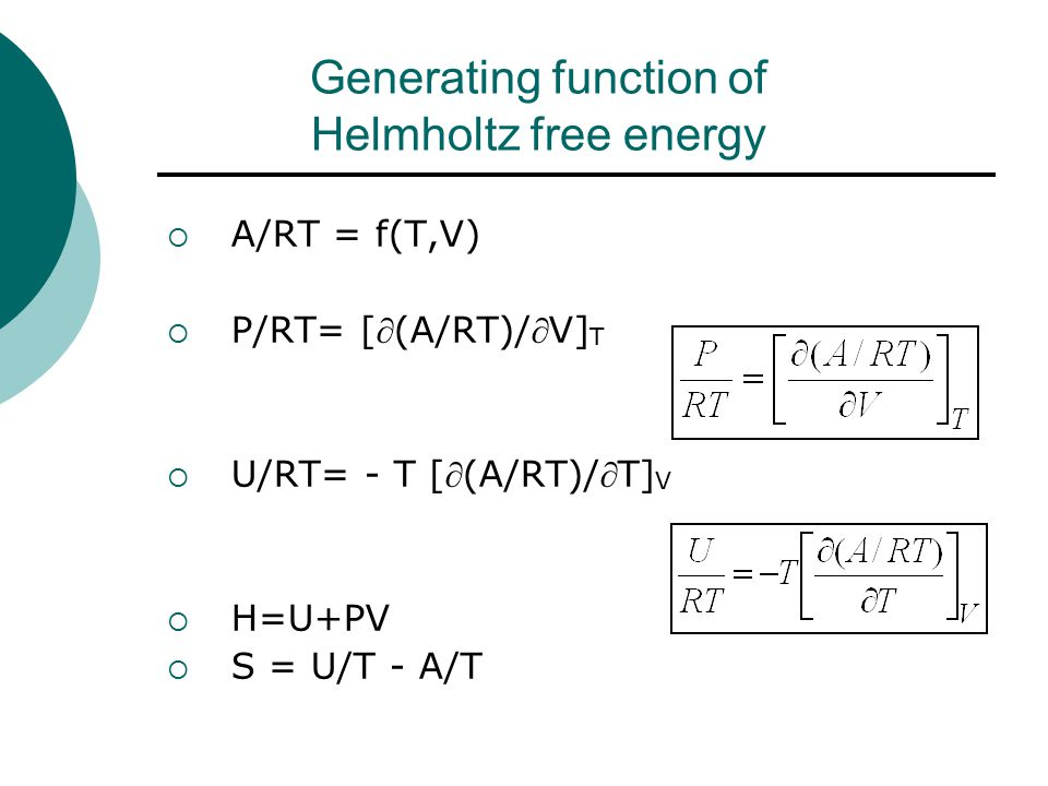 Generating function of Helmholtz free energy  A/RT = f(T,V)  P/RT= [(A/RT)/V] T  U/RT= - T [(A/RT)/T] V  H=U+PV  S = U/T - A/T