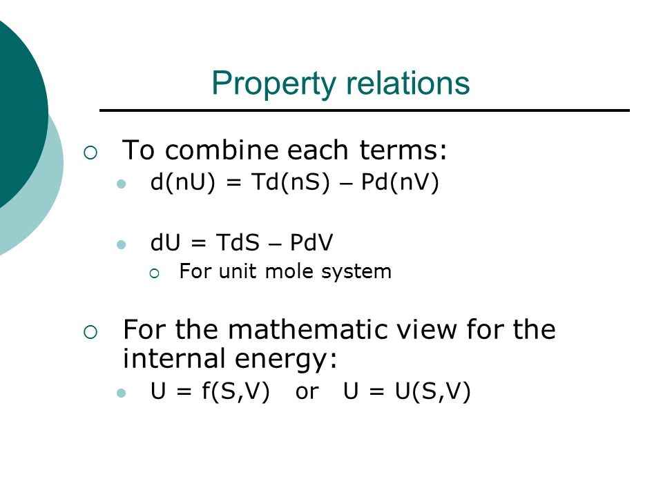 Property relations  To combine each terms: d(nU) = Td(nS) – Pd(nV) dU = TdS – PdV  For unit mole system  For the mathematic view for the internal energy: U = f(S,V) or U = U(S,V)
