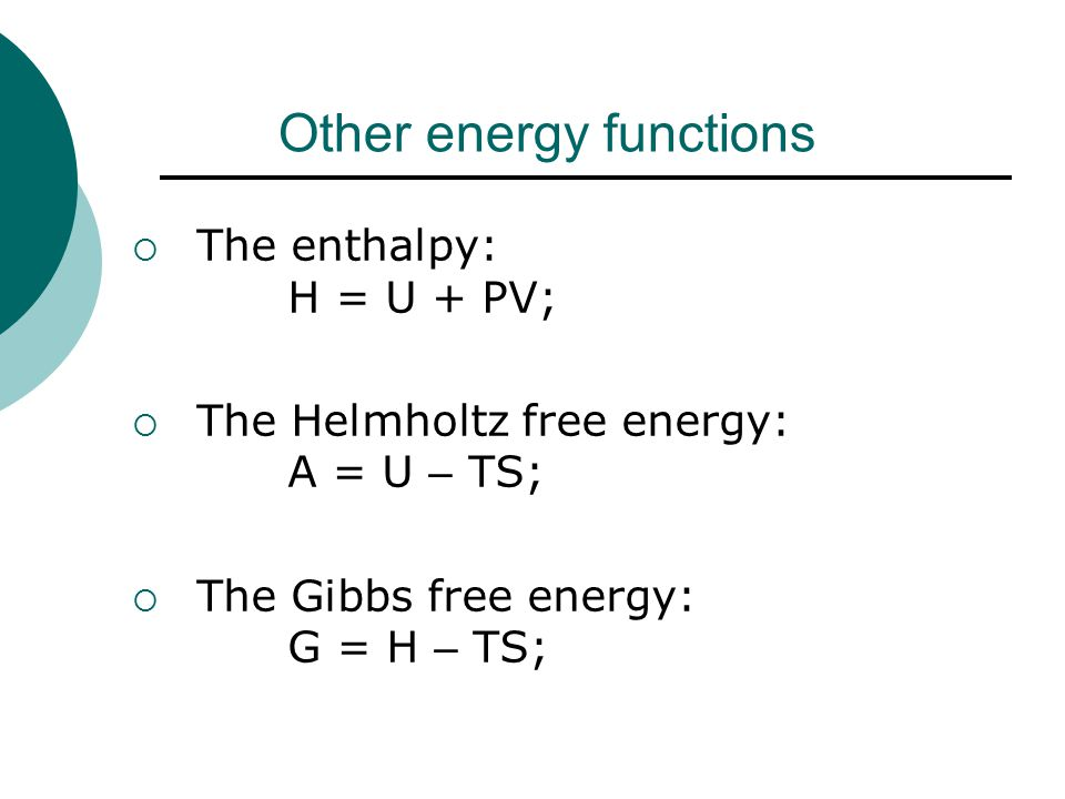 Other energy functions  The enthalpy: H = U + PV;  The Helmholtz free energy: A = U – TS;  The Gibbs free energy: G = H – TS;
