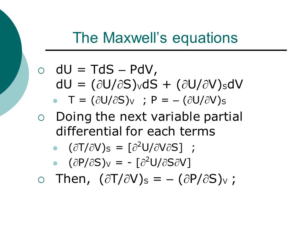 The Maxwell's equations  dU = TdS – PdV, dU = (U/S) V dS + (U/V) S dV T = (U/S) V ; P = – (U/V) S  Doing the next variable partial differential for each terms (T/V) S = [ 2 U/VS] ; (P/S) V = - [ 2 U/SV]  Then, (T/V) S = – (P/S) V ;