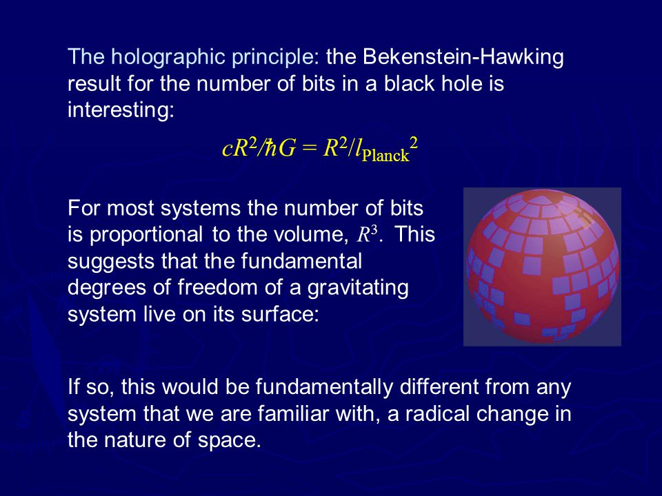 The holographic principle: the Bekenstein-Hawking result for the number of bits in a black hole is interesting: For most systems the number of bits is proportional to the volume, R 3.