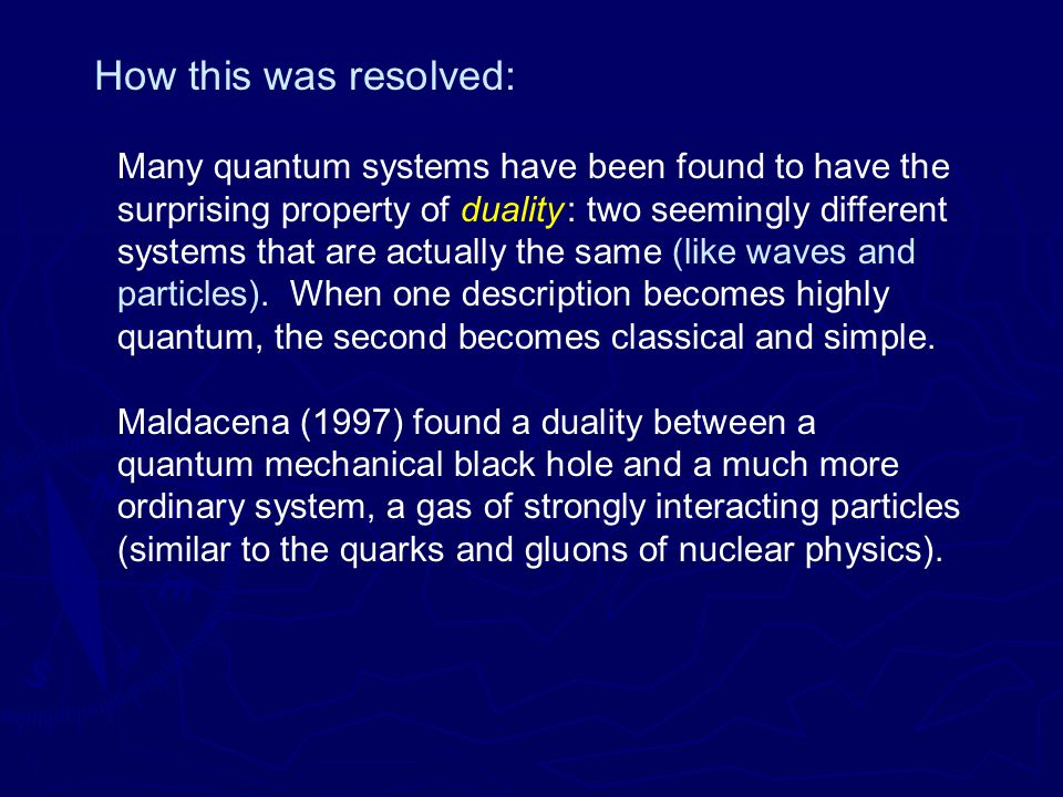 How this was resolved: Many quantum systems have been found to have the surprising property of duality : two seemingly different systems that are actually the same (like waves and particles).