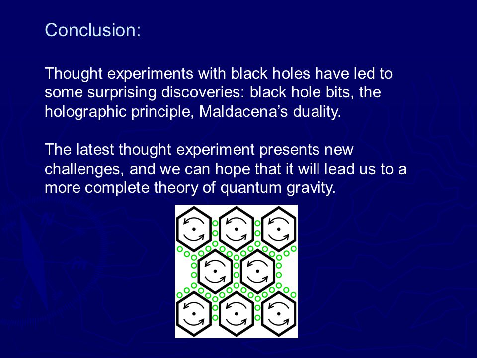 Conclusion: Thought experiments with black holes have led to some surprising discoveries: black hole bits, the holographic principle, Maldacena's duality.