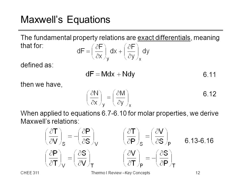 CHEE 311Thermo I Review –Key Concepts12 Maxwell's Equations The fundamental property relations are exact differentials, meaning that for: defined as: 6.11 then we have, 6.12 When applied to equations 6.7-6.10 for molar properties, we derive Maxwell's relations: 6.13-6.16