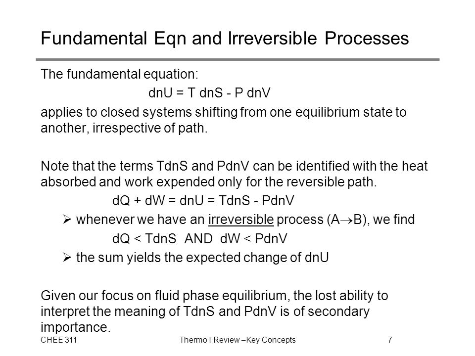 CHEE 311Thermo I Review –Key Concepts7 Fundamental Eqn and Irreversible Processes The fundamental equation: dnU = T dnS - P dnV applies to closed systems shifting from one equilibrium state to another, irrespective of path.