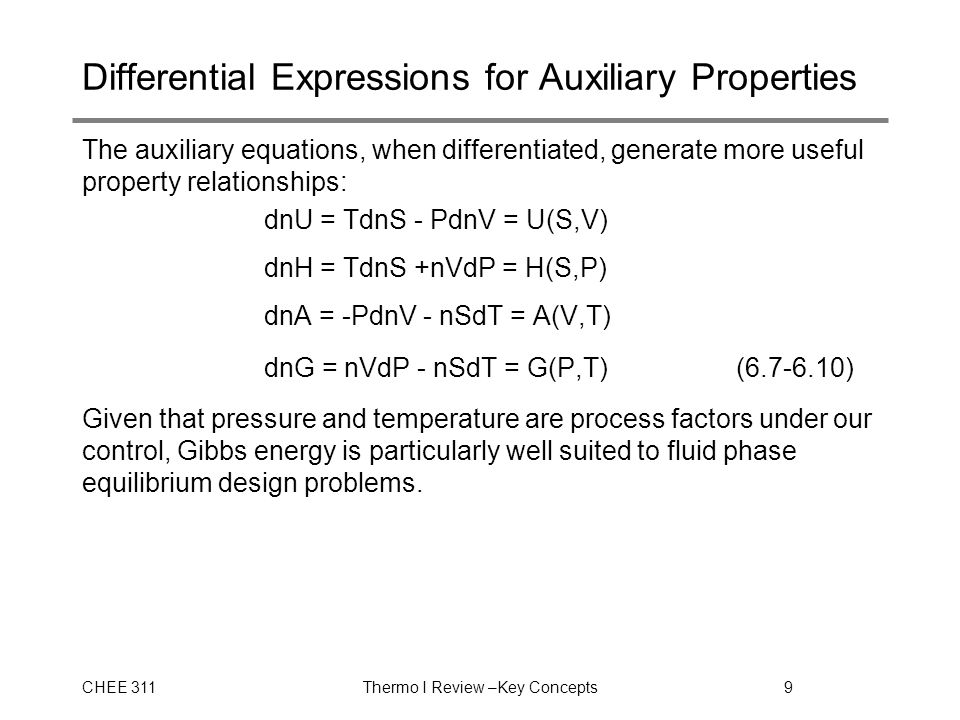 CHEE 311Thermo I Review –Key Concepts9 Differential Expressions for Auxiliary Properties The auxiliary equations, when differentiated, generate more useful property relationships: dnU = TdnS - PdnV = U(S,V) dnH = TdnS +nVdP = H(S,P) dnA = -PdnV - nSdT = A(V,T) dnG = nVdP - nSdT = G(P,T)(6.7-6.10) Given that pressure and temperature are process factors under our control, Gibbs energy is particularly well suited to fluid phase equilibrium design problems.