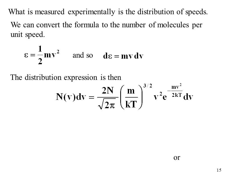 15 What is measured experimentally is the distribution of speeds. We can convert the formula to the number of molecules per unit speed. and so The dis