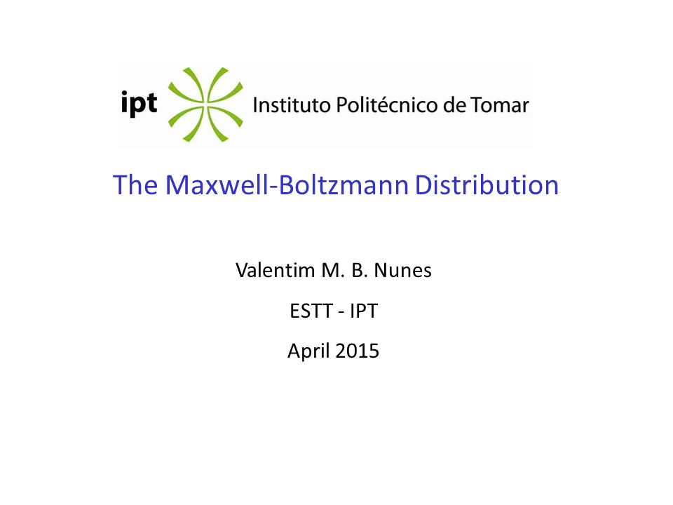 The Maxwell-Boltzmann Distribution Valentim M. B. Nunes ESTT - IPT April 2015