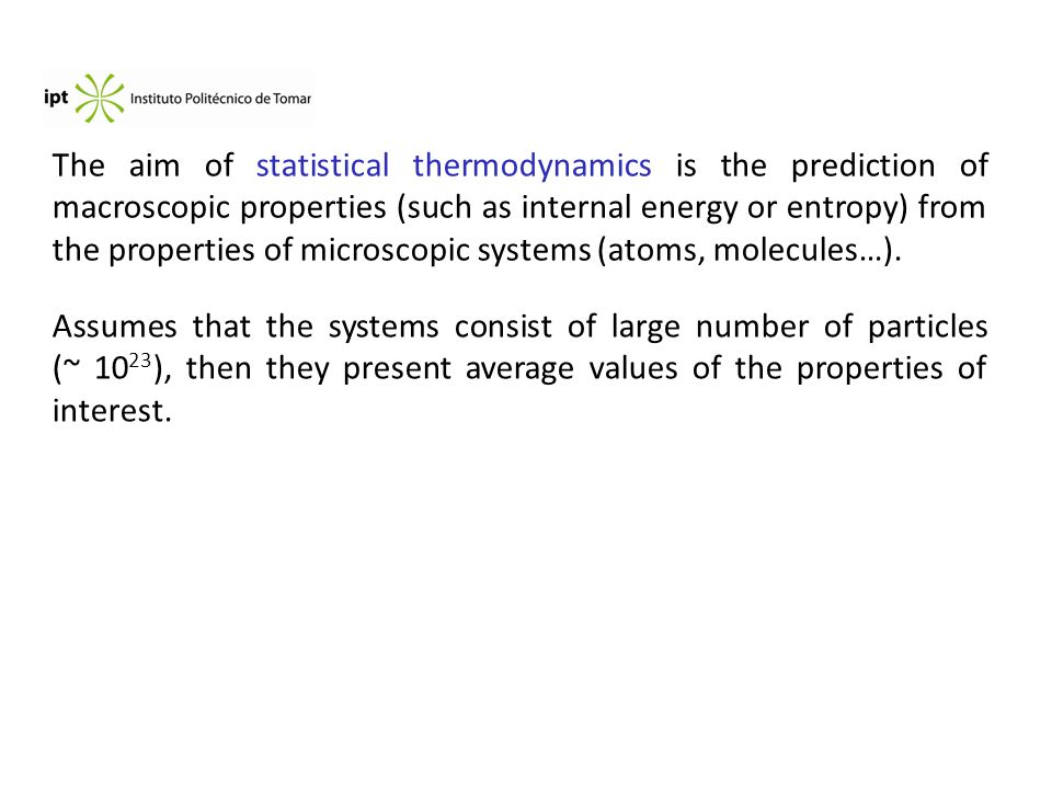 The aim of statistical thermodynamics is the prediction of macroscopic properties (such as internal energy or entropy) from the properties of microscopic systems (atoms, molecules…).