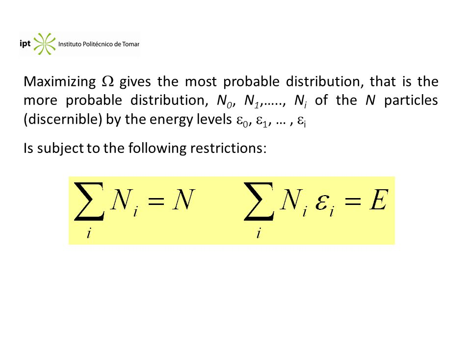 Maximizing  gives the most probable distribution, that is the more probable distribution, N 0, N 1,….., N i of the N particles (discernible) by the energy levels  0,  1, …,  i Is subject to the following restrictions :