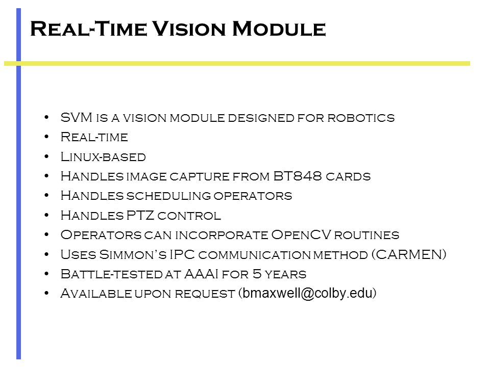 Real-Time Vision Module SVM is a vision module designed for robotics Real-time Linux-based Handles image capture from BT848 cards Handles scheduling operators Handles PTZ control Operators can incorporate OpenCV routines Uses Simmon's IPC communication method (CARMEN) Battle-tested at AAAI for 5 years Available upon request ( bmaxwell@colby.edu )