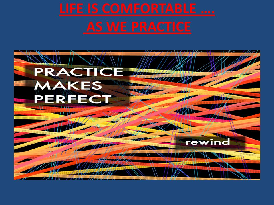 LIFE IS COMFORTABLE …. AS WE PRACTICE
