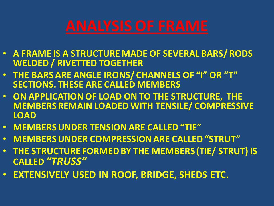 ANALYSIS OF FRAME A FRAME IS A STRUCTURE MADE OF SEVERAL BARS/ RODS WELDED / RIVETTED TOGETHER THE BARS ARE ANGLE IRONS/ CHANNELS OF I OR T SECTIONS.
