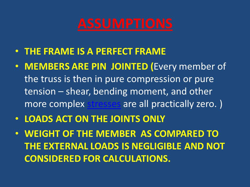 ASSUMPTIONS THE FRAME IS A PERFECT FRAME MEMBERS ARE PIN JOINTED (Every member of the truss is then in pure compression or pure tension – shear, bending moment, and other more complex stresses are all practically zero.