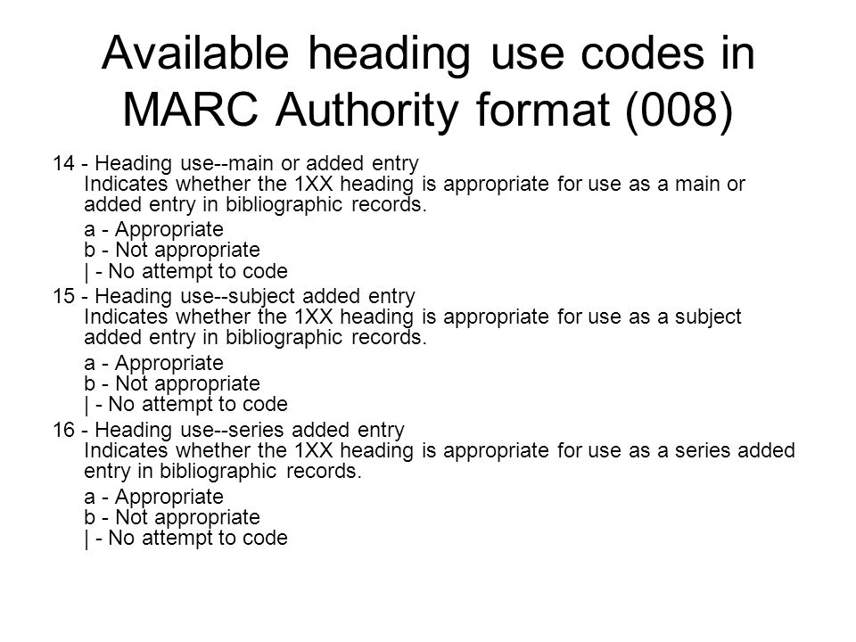 Available heading use codes in MARC Authority format (008) 14 - Heading use--main or added entry Indicates whether the 1XX heading is appropriate for use as a main or added entry in bibliographic records.