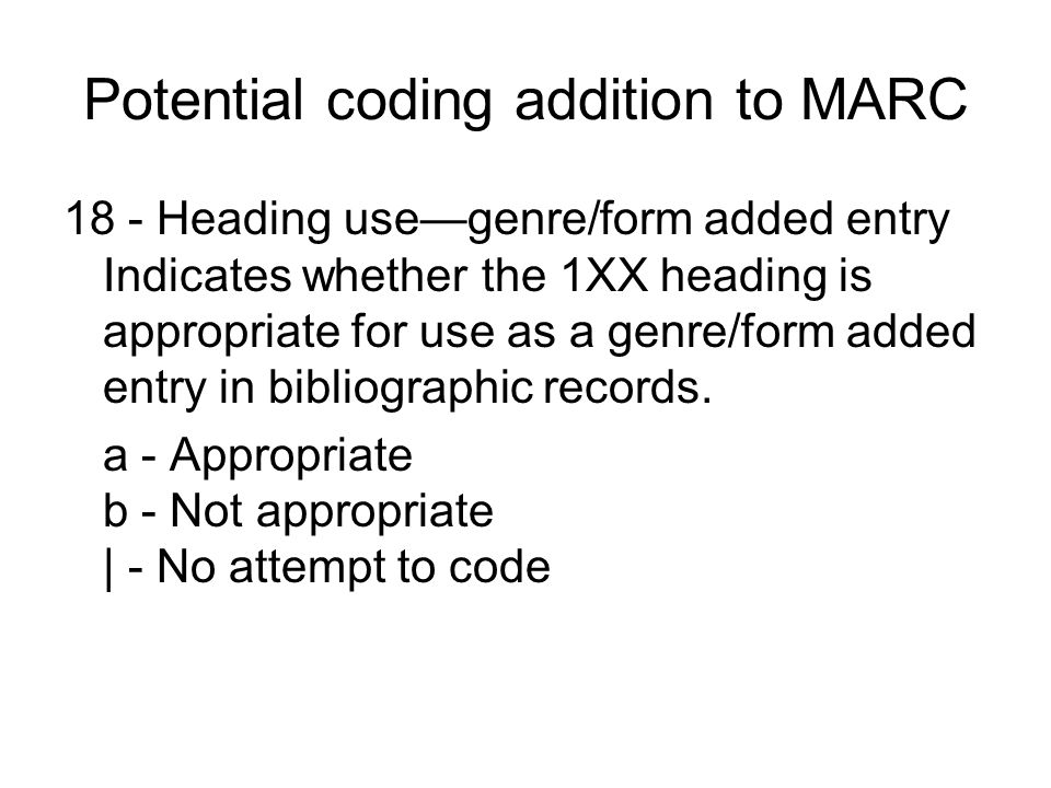 Potential coding addition to MARC 18 - Heading use—genre/form added entry Indicates whether the 1XX heading is appropriate for use as a genre/form add