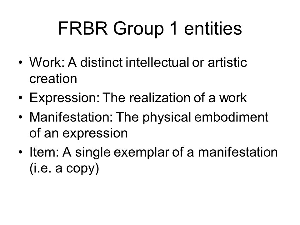 FRBR Group 1 entities Work: A distinct intellectual or artistic creation Expression: The realization of a work Manifestation: The physical embodiment