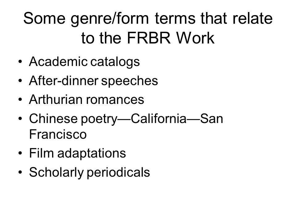 Some genre/form terms that relate to the FRBR Work Academic catalogs After-dinner speeches Arthurian romances Chinese poetry—California—San Francisco Film adaptations Scholarly periodicals