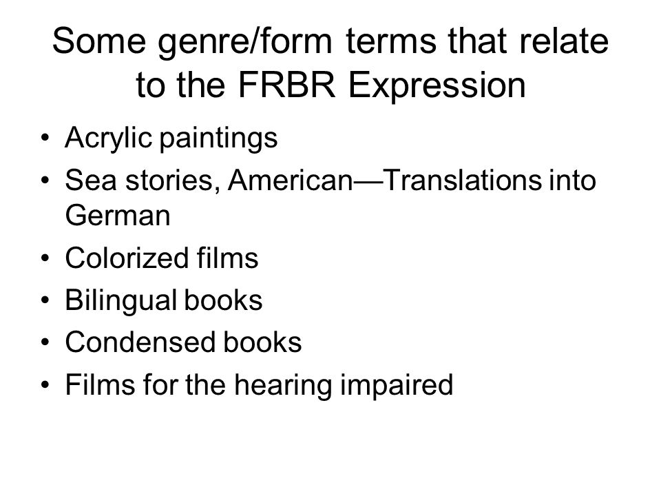 Some genre/form terms that relate to the FRBR Expression Acrylic paintings Sea stories, American—Translations into German Colorized films Bilingual books Condensed books Films for the hearing impaired