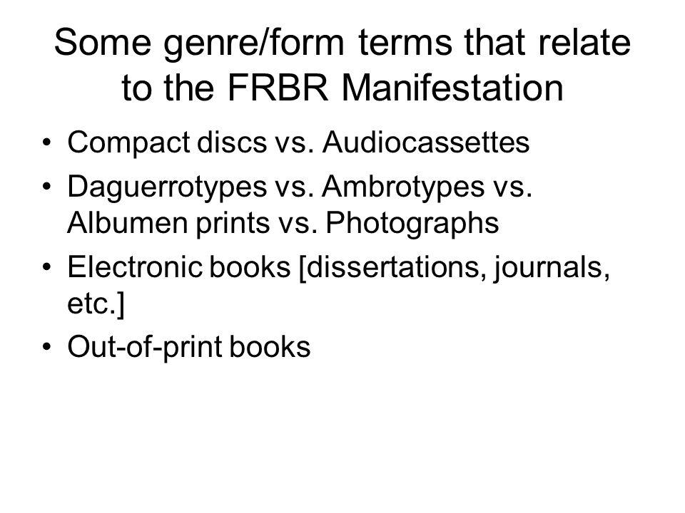 Some genre/form terms that relate to the FRBR Manifestation Compact discs vs. Audiocassettes Daguerrotypes vs. Ambrotypes vs. Albumen prints vs. Photo