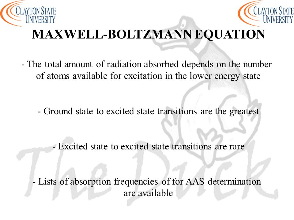 MAXWELL-BOLTZMANN EQUATION - The total amount of radiation absorbed depends on the number of atoms available for excitation in the lower energy state - Ground state to excited state transitions are the greatest - Excited state to excited state transitions are rare - Lists of absorption frequencies of for AAS determination are available