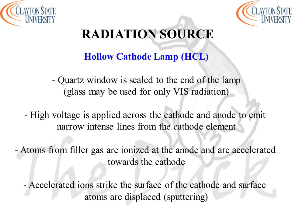 Hollow Cathode Lamp (HCL) - Quartz window is sealed to the end of the lamp (glass may be used for only VIS radiation) - High voltage is applied across the cathode and anode to emit narrow intense lines from the cathode element - Atoms from filler gas are ionized at the anode and are accelerated towards the cathode - Accelerated ions strike the surface of the cathode and surface atoms are displaced (sputtering) RADIATION SOURCE