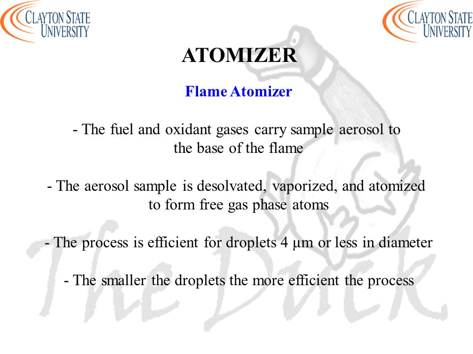 Flame Atomizer - The fuel and oxidant gases carry sample aerosol to the base of the flame - The aerosol sample is desolvated, vaporized, and atomized to form free gas phase atoms - The process is efficient for droplets 4 µm or less in diameter - The smaller the droplets the more efficient the process ATOMIZER