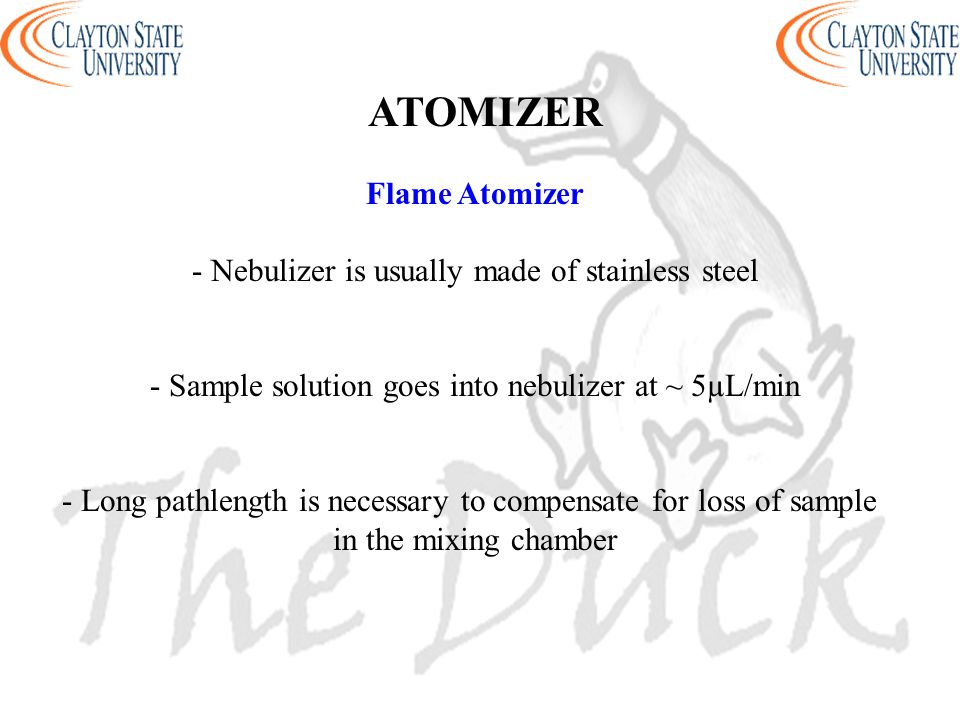 Flame Atomizer - Nebulizer is usually made of stainless steel - Sample solution goes into nebulizer at ~ 5µL/min - Long pathlength is necessary to compensate for loss of sample in the mixing chamber ATOMIZER