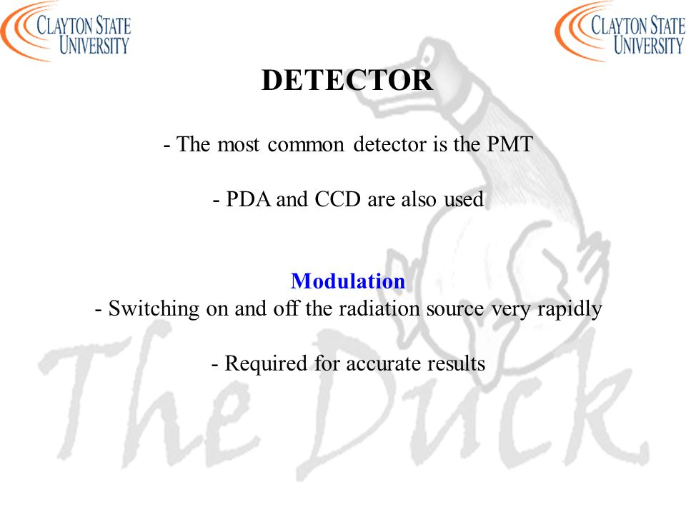 - The most common detector is the PMT - PDA and CCD are also used Modulation - Switching on and off the radiation source very rapidly - Required for accurate results DETECTOR