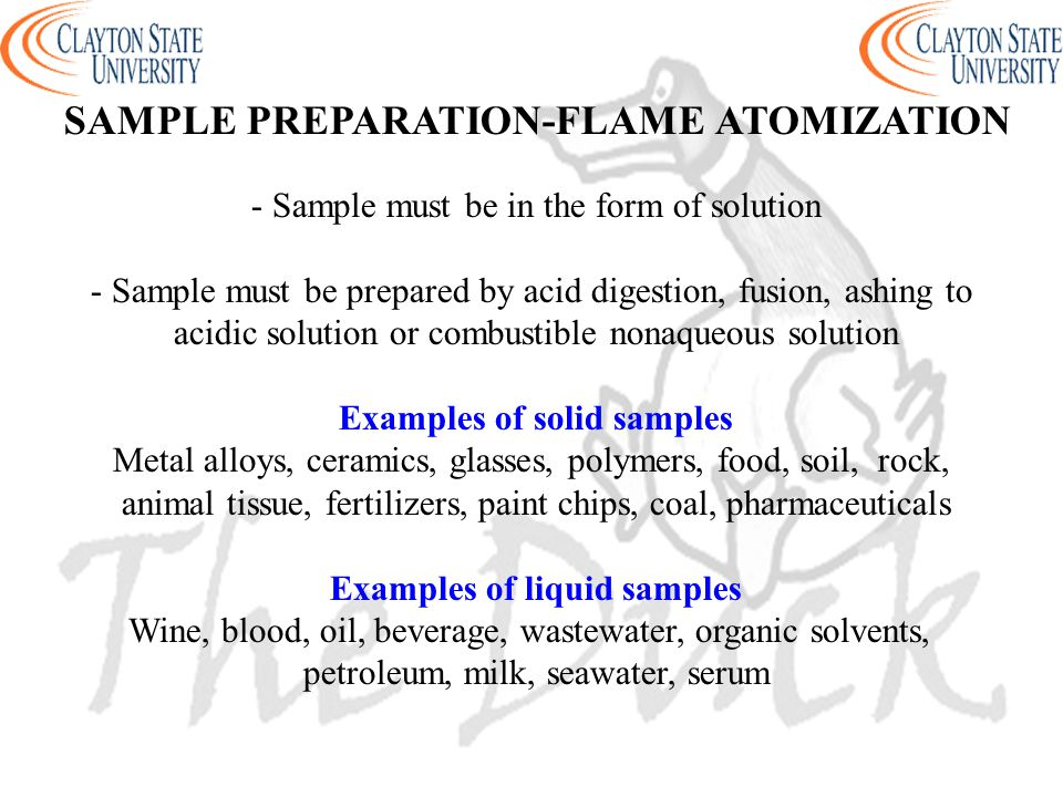 - Sample must be in the form of solution - Sample must be prepared by acid digestion, fusion, ashing to acidic solution or combustible nonaqueous solution Examples of solid samples Metal alloys, ceramics, glasses, polymers, food, soil, rock, animal tissue, fertilizers, paint chips, coal, pharmaceuticals Examples of liquid samples Wine, blood, oil, beverage, wastewater, organic solvents, petroleum, milk, seawater, serum SAMPLE PREPARATION-FLAME ATOMIZATION