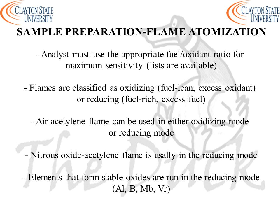 - Analyst must use the appropriate fuel/oxidant ratio for maximum sensitivity (lists are available) - Flames are classified as oxidizing (fuel-lean, excess oxidant) or reducing (fuel-rich, excess fuel) - Air-acetylene flame can be used in either oxidizing mode or reducing mode - Nitrous oxide-acetylene flame is usally in the reducing mode - Elements that form stable oxides are run in the reducing mode (Al, B, Mb, Vr) SAMPLE PREPARATION-FLAME ATOMIZATION
