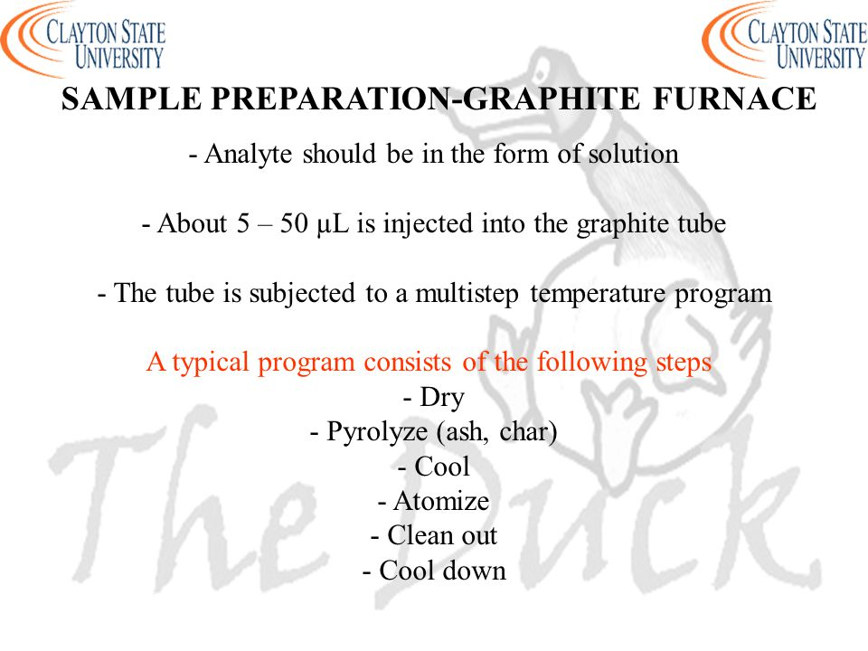 - Analyte should be in the form of solution - About 5 – 50 µL is injected into the graphite tube - The tube is subjected to a multistep temperature program A typical program consists of the following steps - Dry - Pyrolyze (ash, char) - Cool - Atomize - Clean out - Cool down SAMPLE PREPARATION-GRAPHITE FURNACE