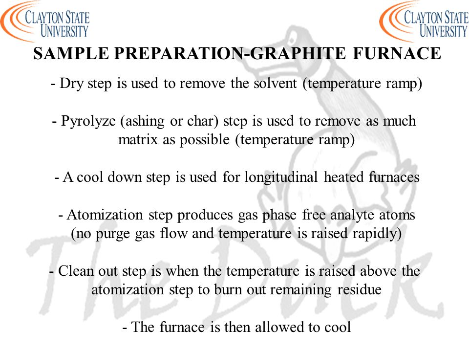 - Dry step is used to remove the solvent (temperature ramp) - Pyrolyze (ashing or char) step is used to remove as much matrix as possible (temperature ramp) - A cool down step is used for longitudinal heated furnaces - Atomization step produces gas phase free analyte atoms (no purge gas flow and temperature is raised rapidly) - Clean out step is when the temperature is raised above the atomization step to burn out remaining residue - The furnace is then allowed to cool SAMPLE PREPARATION-GRAPHITE FURNACE