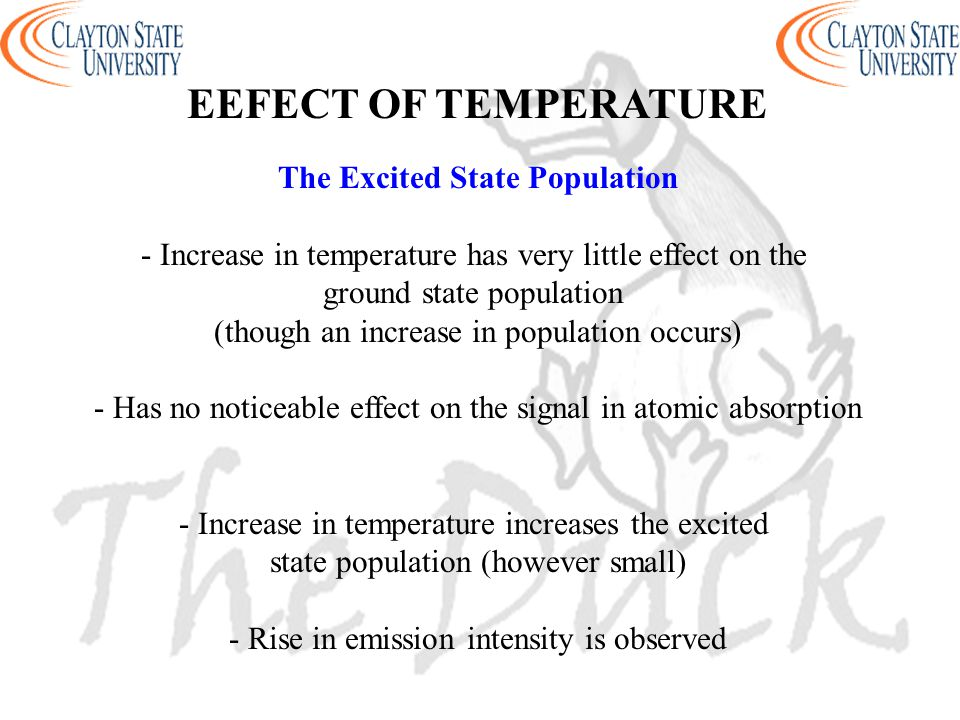 The Excited State Population - Increase in temperature has very little effect on the ground state population (though an increase in population occurs) - Has no noticeable effect on the signal in atomic absorption - Increase in temperature increases the excited state population (however small) - Rise in emission intensity is observed EEFECT OF TEMPERATURE