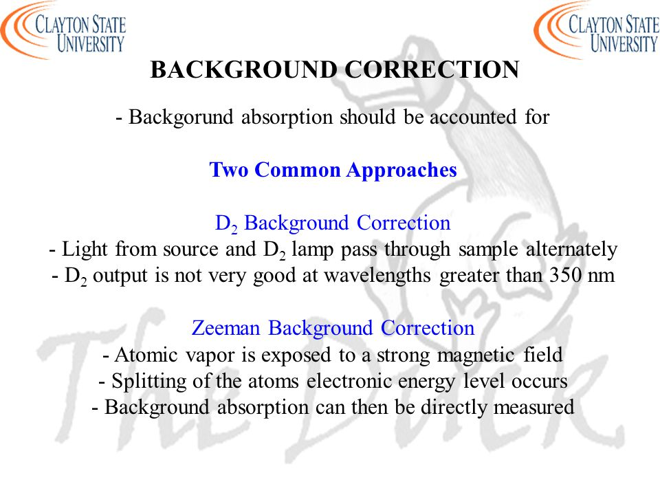 BACKGROUND CORRECTION - Backgorund absorption should be accounted for Two Common Approaches D 2 Background Correction - Light from source and D 2 lamp pass through sample alternately - D 2 output is not very good at wavelengths greater than 350 nm Zeeman Background Correction - Atomic vapor is exposed to a strong magnetic field - Splitting of the atoms electronic energy level occurs - Background absorption can then be directly measured