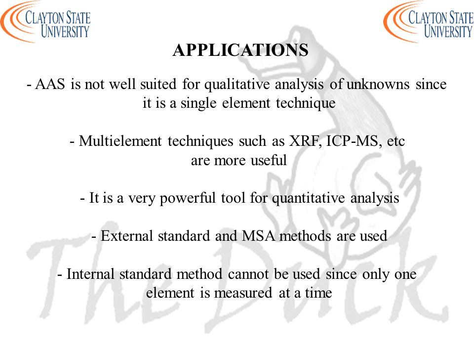 APPLICATIONS - AAS is not well suited for qualitative analysis of unknowns since it is a single element technique - Multielement techniques such as XRF, ICP-MS, etc are more useful - It is a very powerful tool for quantitative analysis - External standard and MSA methods are used - Internal standard method cannot be used since only one element is measured at a time