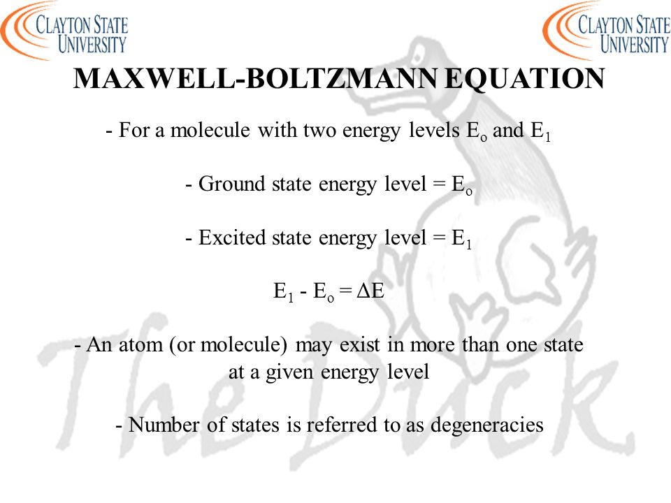 - For a molecule with two energy levels E o and E 1 - Ground state energy level = E o - Excited state energy level = E 1 E 1 - E o = ΔE - An atom (or molecule) may exist in more than one state at a given energy level - Number of states is referred to as degeneracies MAXWELL-BOLTZMANN EQUATION
