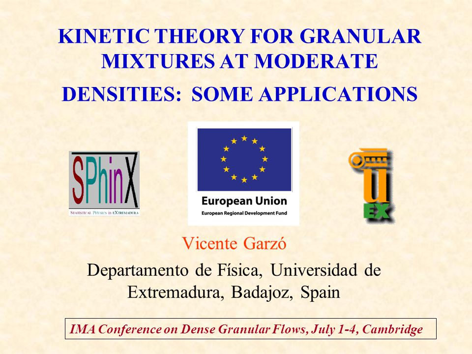 KINETIC THEORY FOR GRANULAR MIXTURES AT MODERATE DENSITIES: SOME APPLICATIONS Vicente Garzó Departamento de Física, Universidad de Extremadura, Badajoz, Spain IMA Conference on Dense Granular Flows, July 1-4, Cambridge TexPoint fonts used in EMF.