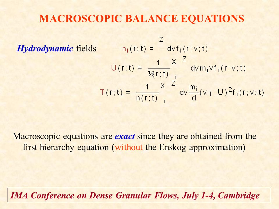 IMA Conference on Dense Granular Flows, July 1-4, Cambridge MACROSCOPIC BALANCE EQUATIONS Hydrodynamic fields Macroscopic equations are exact since they are obtained from the first hierarchy equation (without the Enskog approximation)
