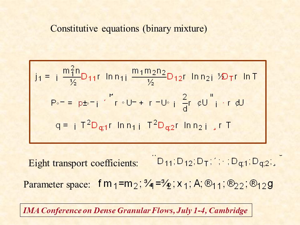 IMA Conference on Dense Granular Flows, July 1-4, Cambridge Constitutive equations (binary mixture) Eight transport coefficients: Parameter space: