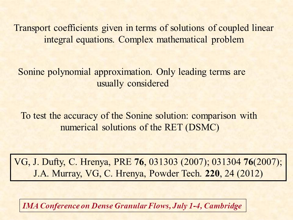 IMA Conference on Dense Granular Flows, July 1-4, Cambridge Transport coefficients given in terms of solutions of coupled linear integral equations. C