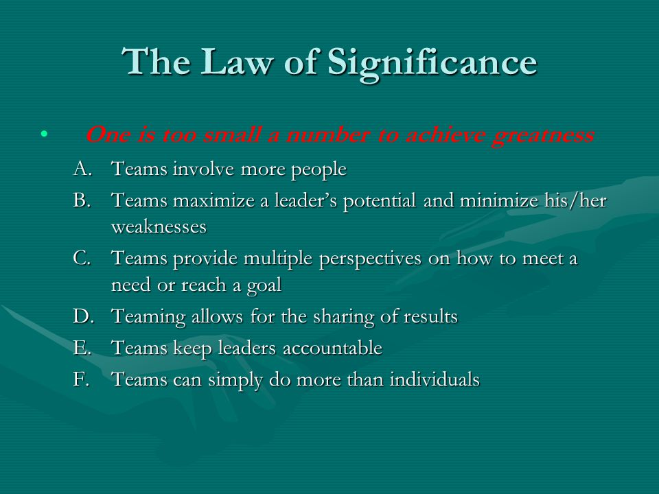 The Law of Significance One is too small a number to achieve greatness A.Teams involve more people B.Teams maximize a leader's potential and minimize his/her weaknesses C.Teams provide multiple perspectives on how to meet a need or reach a goal D.Teaming allows for the sharing of results E.Teams keep leaders accountable F.Teams can simply do more than individuals