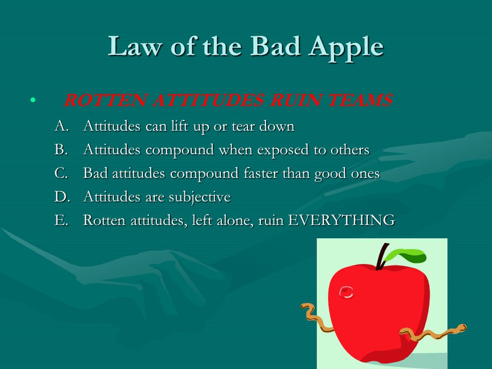 Law of the Bad Apple ROTTEN ATTITUDES RUIN TEAMS A.Attitudes can lift up or tear down B.Attitudes compound when exposed to others C.Bad attitudes comp
