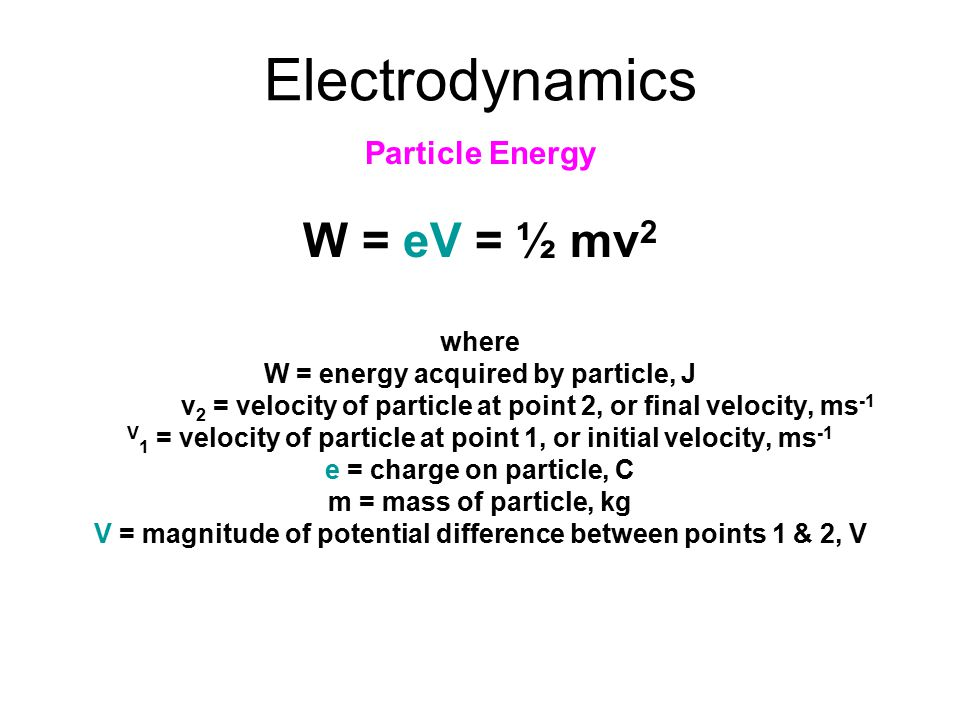 Electrodynamics Particle Energy W = eV = ½ mv 2 where W = energy acquired by particle, J v 2 = velocity of particle at point 2, or final velocity, ms