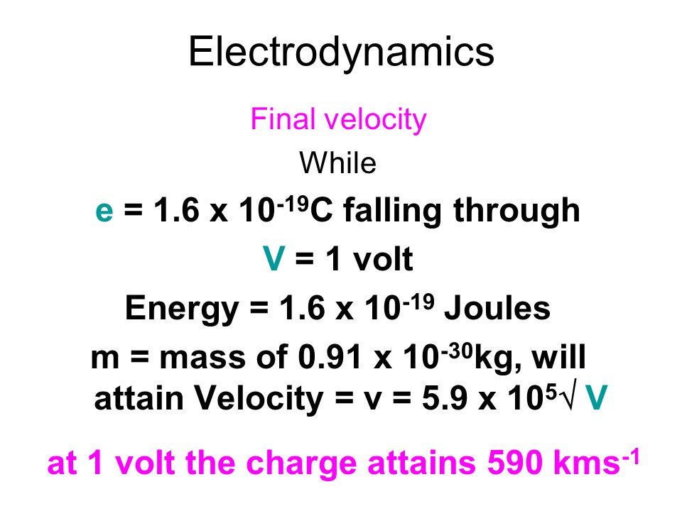 Electrodynamics Final velocity While e = 1.6 x 10 -19 C falling through V = 1 volt Energy = 1.6 x 10 -19 Joules m = mass of 0.91 x 10 -30 kg, will att