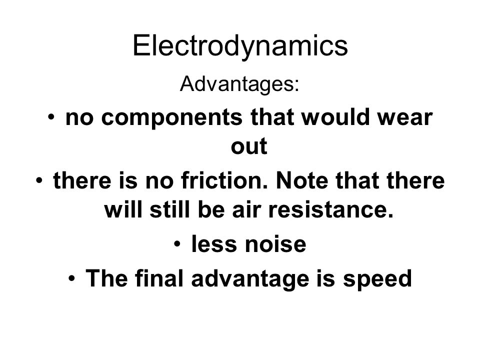 Electrodynamics Advantages: no components that would wear out there is no friction. Note that there will still be air resistance. less noise The final