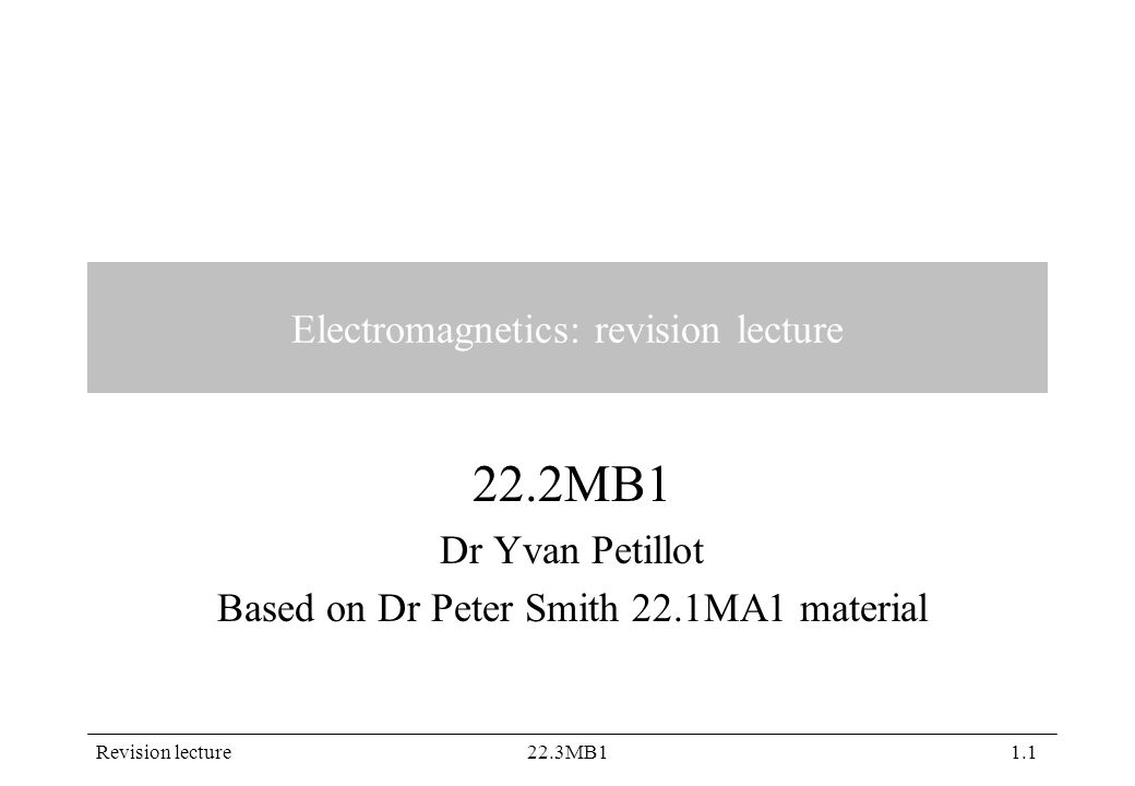 Revision lecture22.3MB11.1 Electromagnetics: revision lecture 22.2MB1 Dr Yvan Petillot Based on Dr Peter Smith 22.1MA1 material