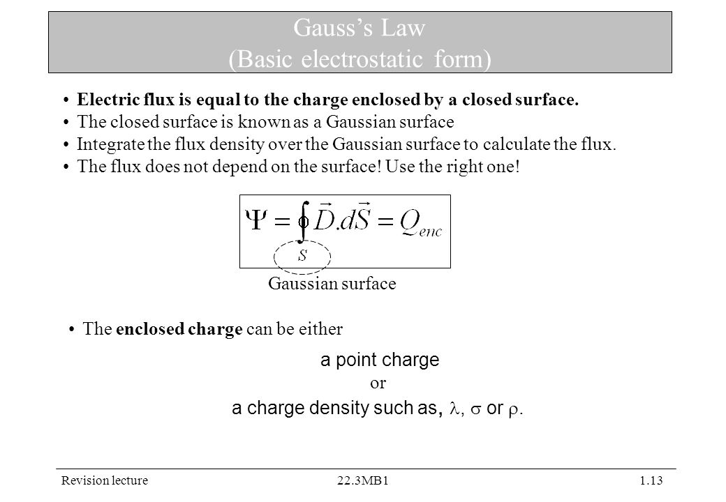 Revision lecture22.3MB11.13 Gauss's Law (Basic electrostatic form) Gaussian surface Electric flux is equal to the charge enclosed by a closed surface.